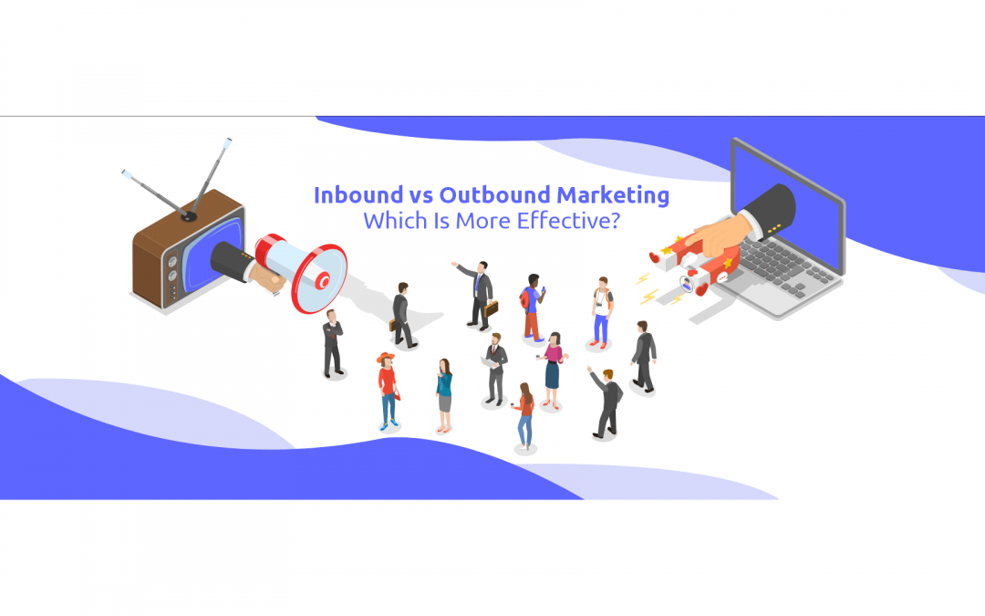 Inbound vs Outbound Marketing – Which Is More Effective?
